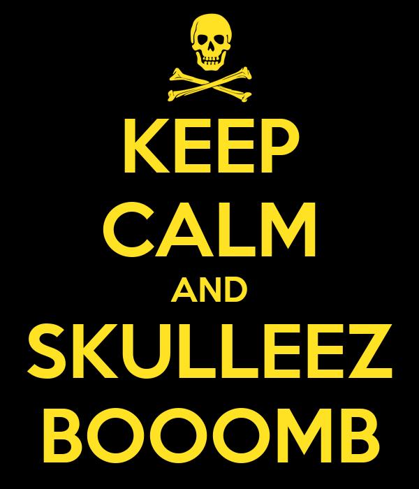 KEEP CALM AND SKULLEEZ BOOOMB