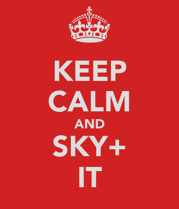 KEEP CALM AND SKY+ IT