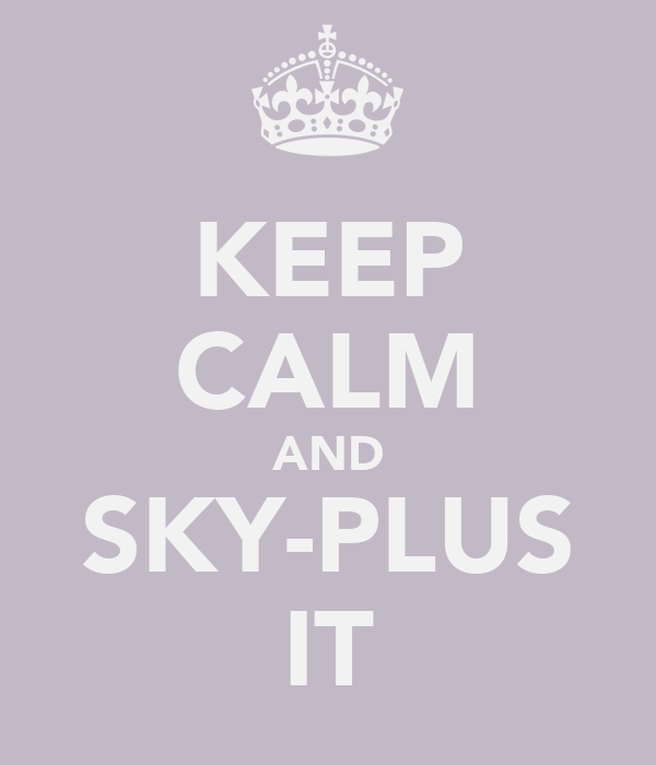 KEEP CALM AND SKY-PLUS IT