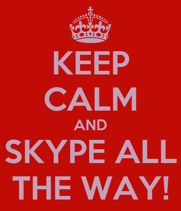 KEEP CALM AND SKYPE ALL THE WAY!