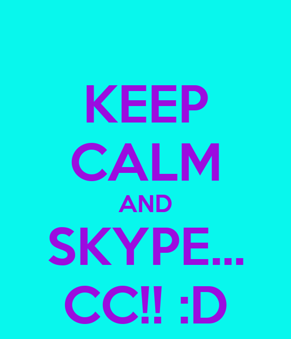KEEP CALM AND SKYPE... CC!! :D