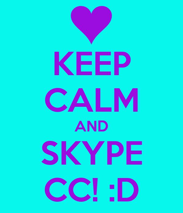 KEEP CALM AND SKYPE CC! :D