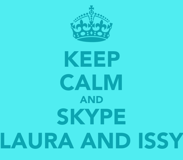 KEEP CALM AND SKYPE LAURA AND ISSY