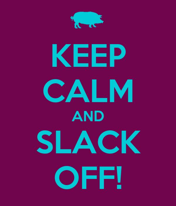KEEP CALM AND SLACK OFF!