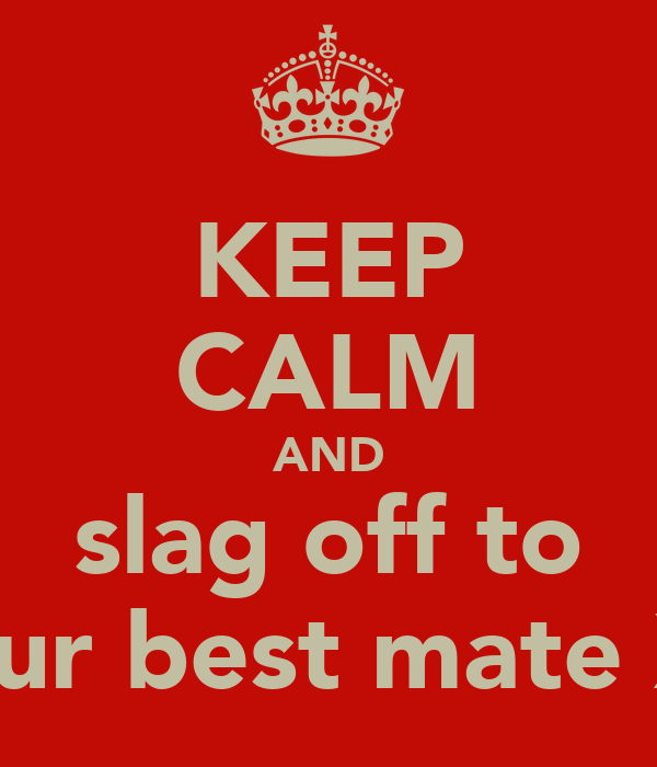 KEEP CALM AND slag off to your best mate Xx