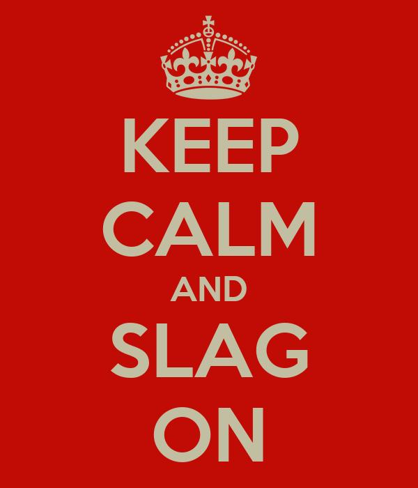 KEEP CALM AND SLAG ON