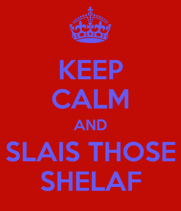 KEEP CALM AND SLAIS THOSE SHELAF