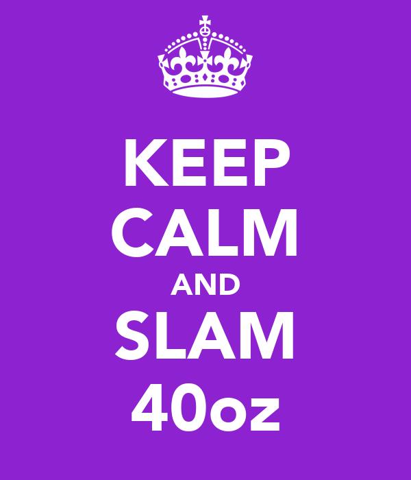 KEEP CALM AND SLAM 40oz