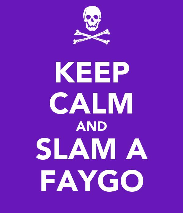 KEEP CALM AND SLAM A FAYGO