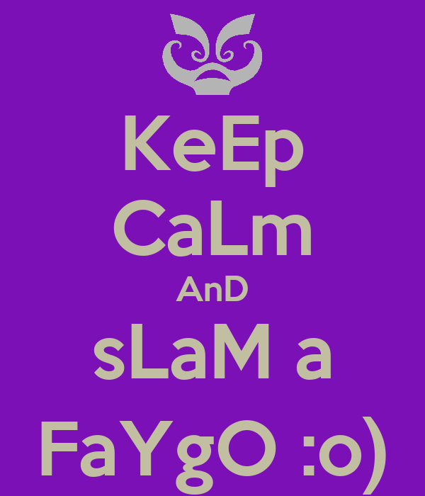 KeEp CaLm AnD sLaM a FaYgO :o)