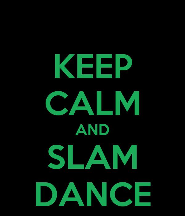 KEEP CALM AND SLAM DANCE
