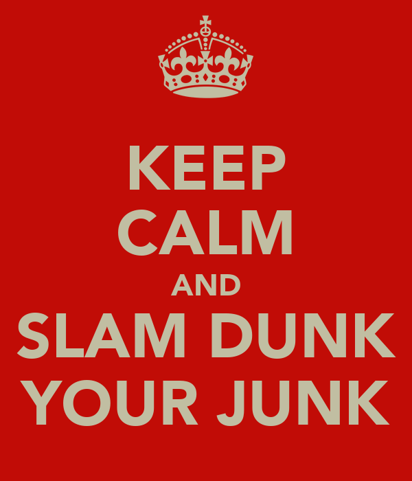 KEEP CALM AND SLAM DUNK YOUR JUNK