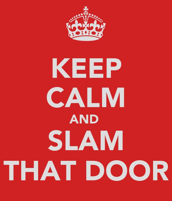KEEP CALM AND  SLAM THAT DOOR