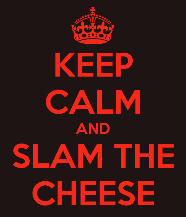 KEEP CALM AND SLAM THE CHEESE