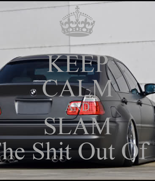 KEEP CALM AND SLAM The Shit Out Of It