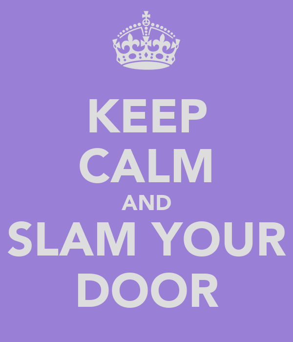 KEEP CALM AND SLAM YOUR DOOR