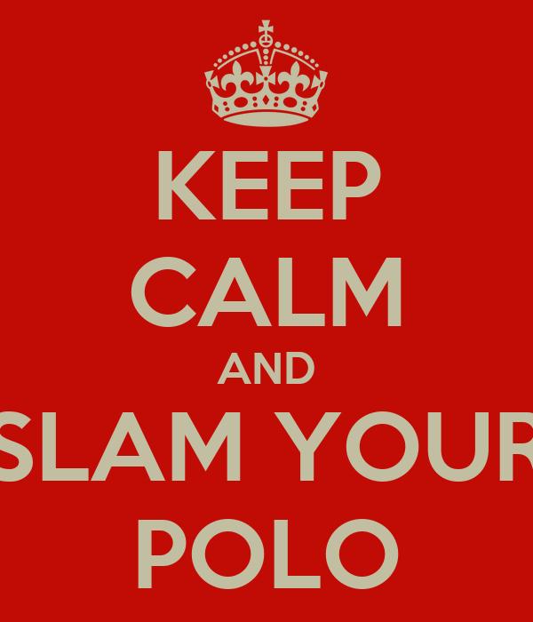 KEEP CALM AND SLAM YOUR POLO