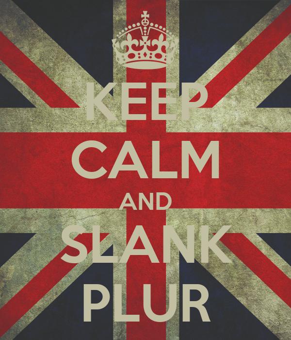 KEEP CALM AND SLANK PLUR