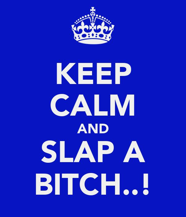 KEEP CALM AND SLAP A BITCH..!