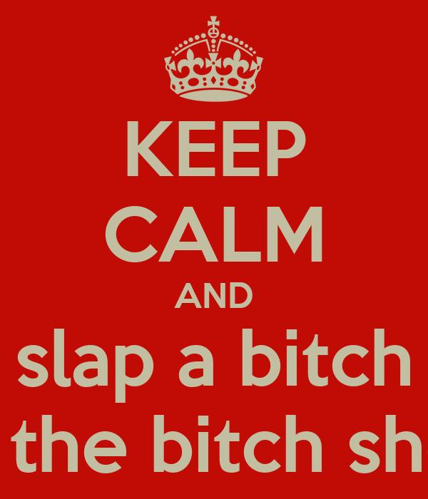 KEEP CALM AND slap a bitch like the bitch she is