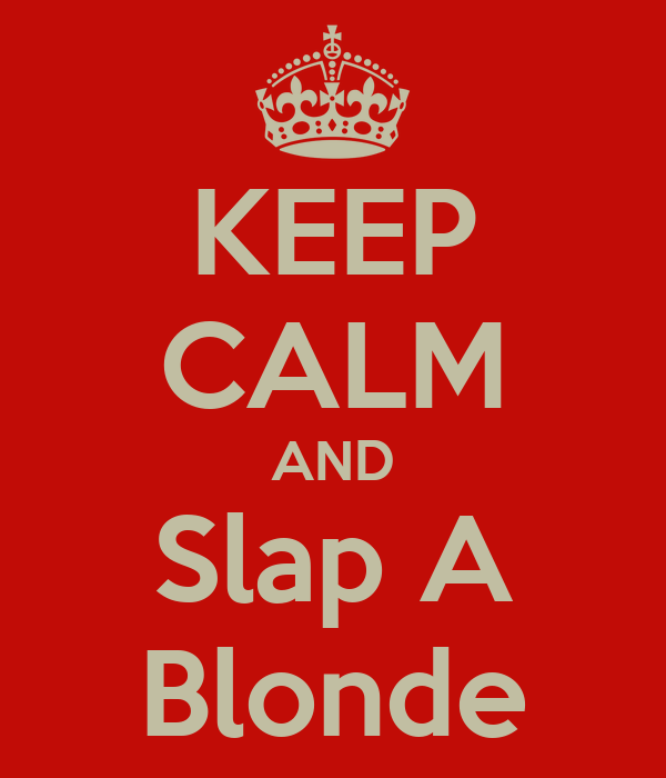 KEEP CALM AND Slap A Blonde