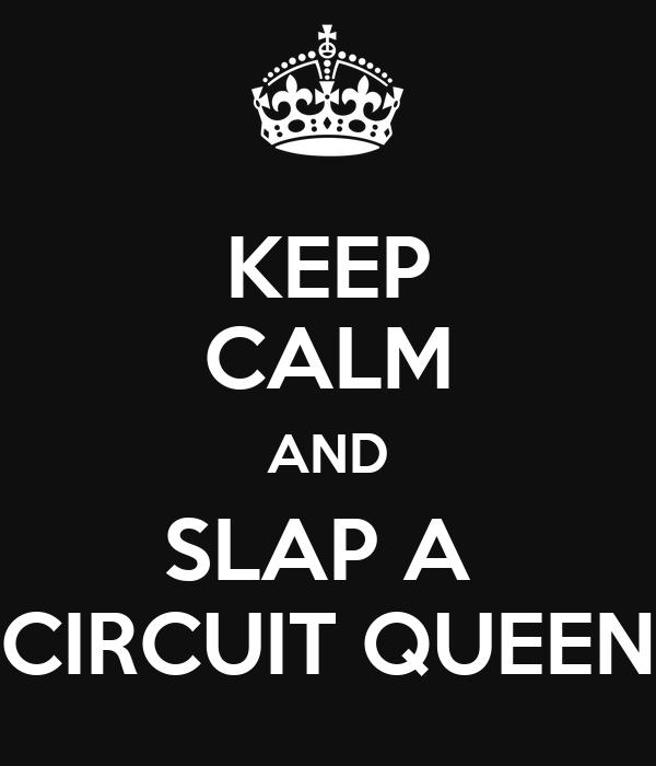 KEEP CALM AND SLAP A  CIRCUIT QUEEN