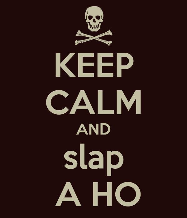 KEEP CALM AND slap  A HO