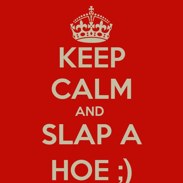 KEEP CALM AND  SLAP A HOE ;)