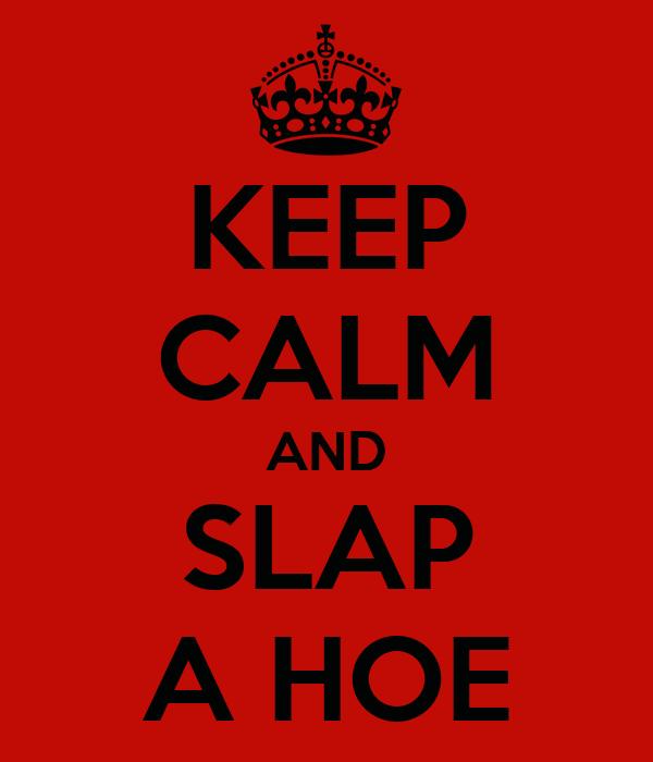 KEEP CALM AND SLAP A HOE