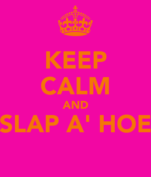 KEEP CALM AND SLAP A' HOE