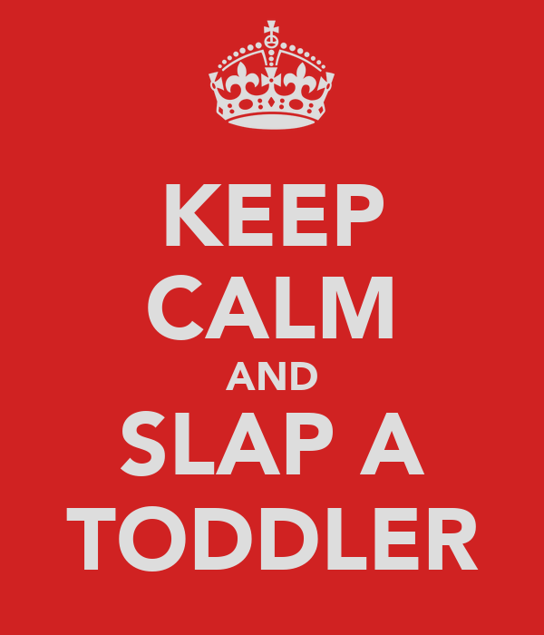 KEEP CALM AND SLAP A TODDLER