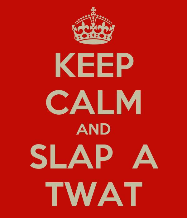 KEEP CALM AND SLAP  A TWAT