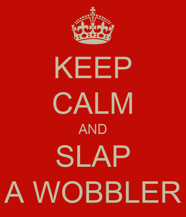 KEEP CALM AND SLAP A WOBBLER