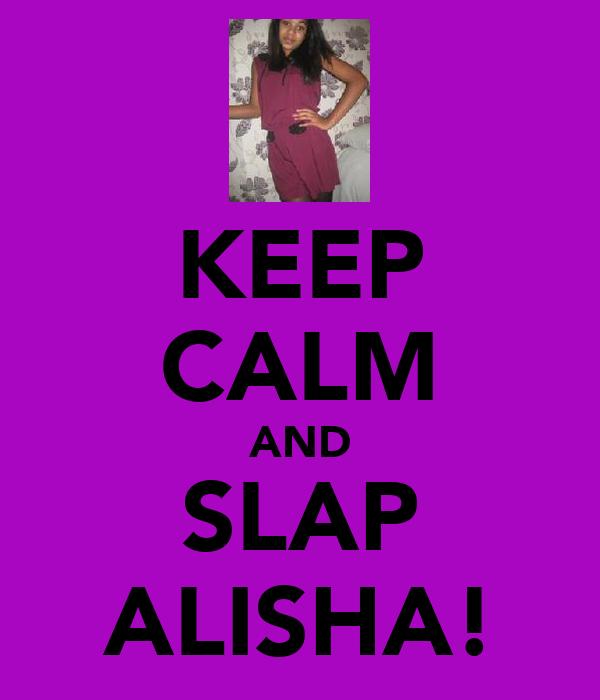 KEEP CALM AND SLAP ALISHA!