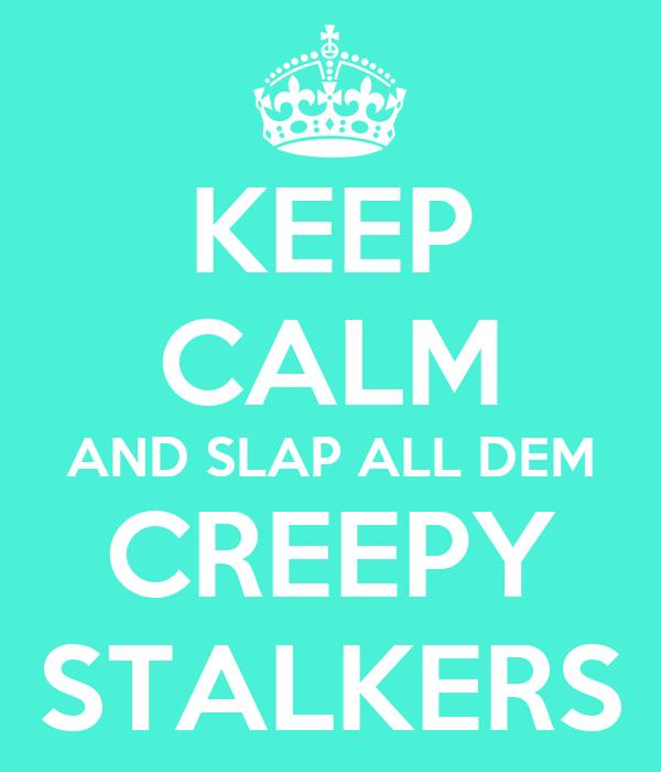 KEEP CALM AND SLAP ALL DEM CREEPY STALKERS