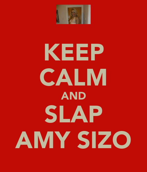 KEEP CALM AND SLAP AMY SIZO