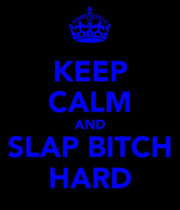 KEEP CALM AND SLAP BITCH HARD
