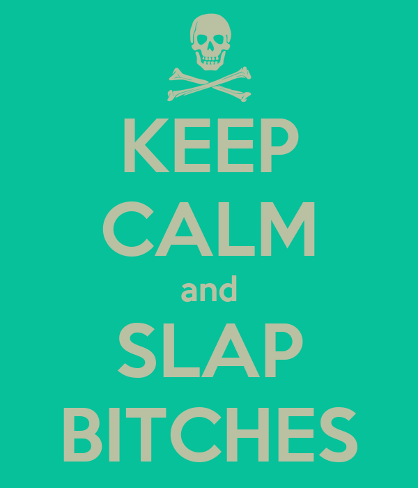 KEEP CALM and SLAP BITCHES