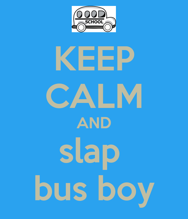 KEEP CALM AND slap  bus boy