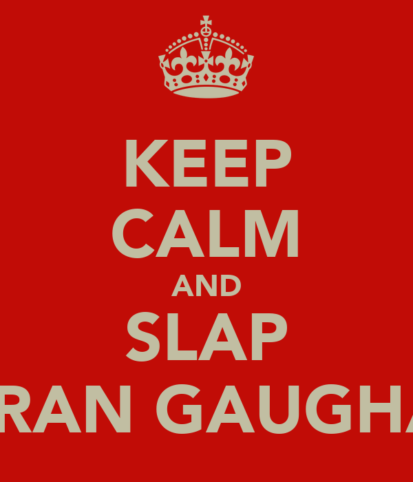 KEEP CALM AND SLAP CIARAN GAUGHAN!