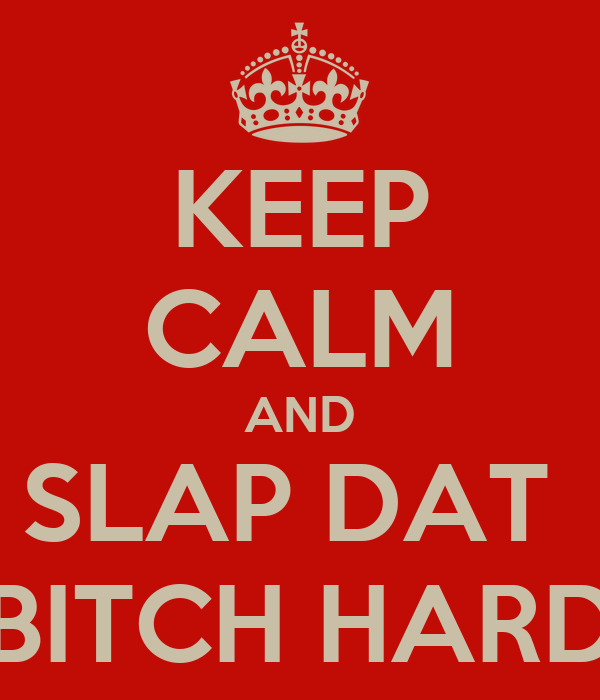 KEEP CALM AND SLAP DAT  BITCH HARD
