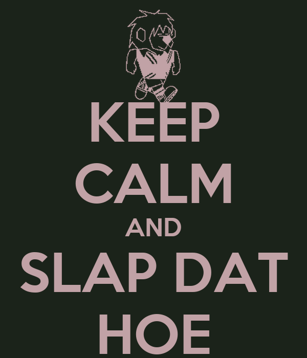 KEEP CALM AND SLAP DAT HOE