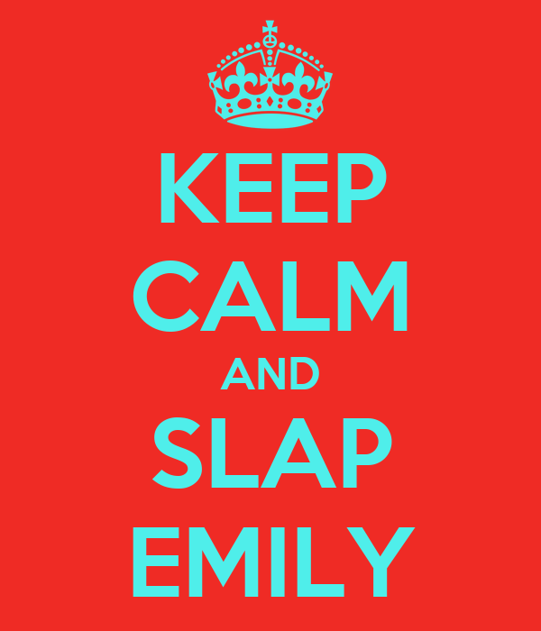 KEEP CALM AND SLAP EMILY