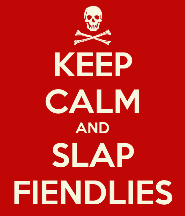 KEEP CALM AND SLAP FIENDLIES