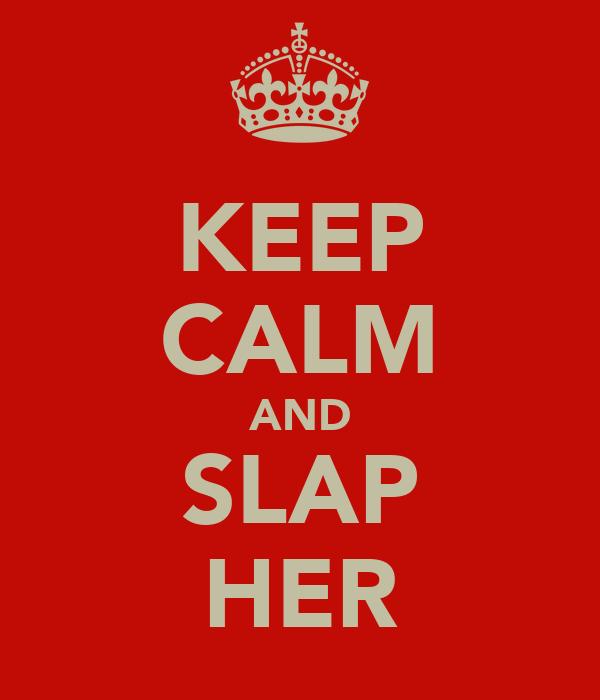 KEEP CALM AND SLAP HER