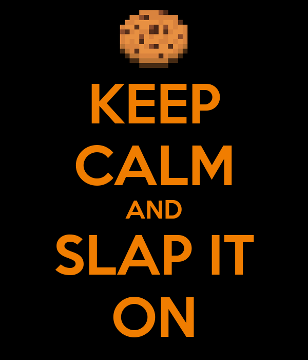KEEP CALM AND SLAP IT ON