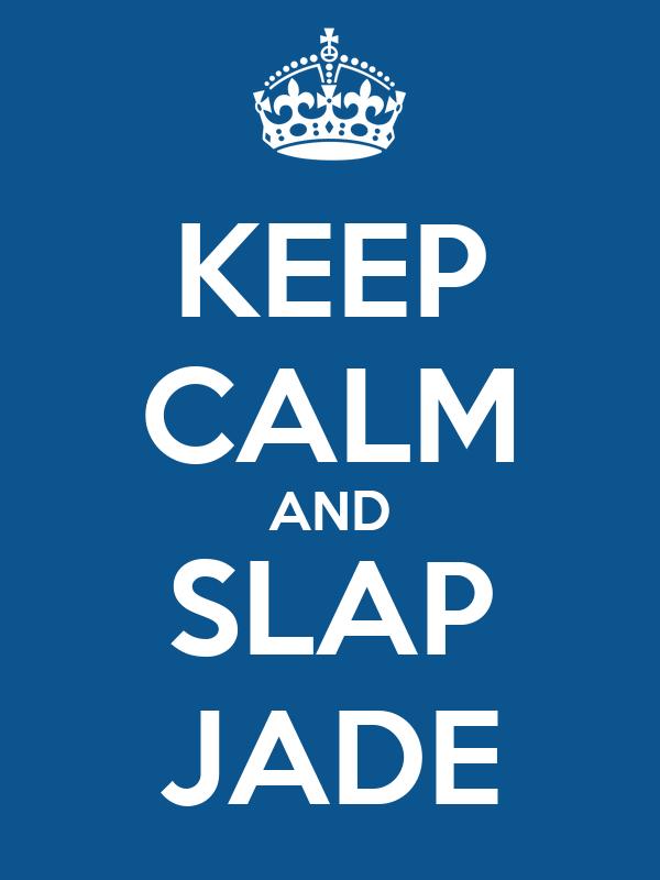 KEEP CALM AND SLAP JADE