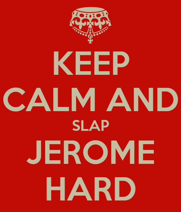 KEEP CALM AND SLAP JEROME HARD