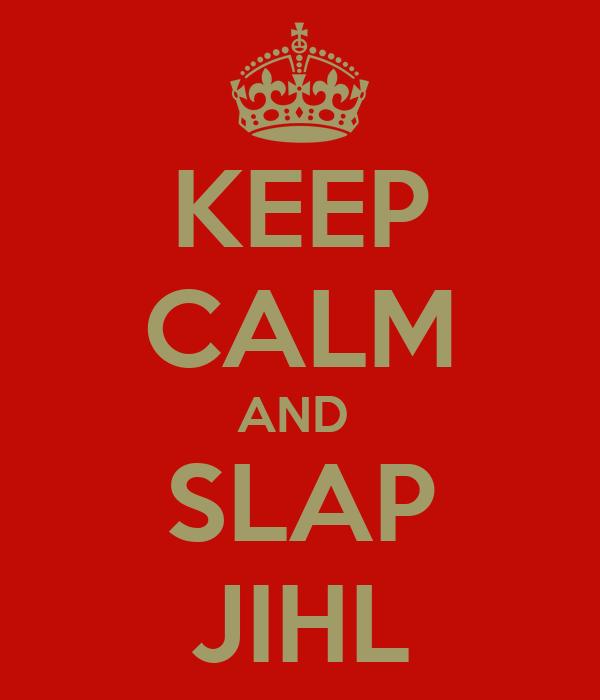 KEEP CALM AND  SLAP JIHL