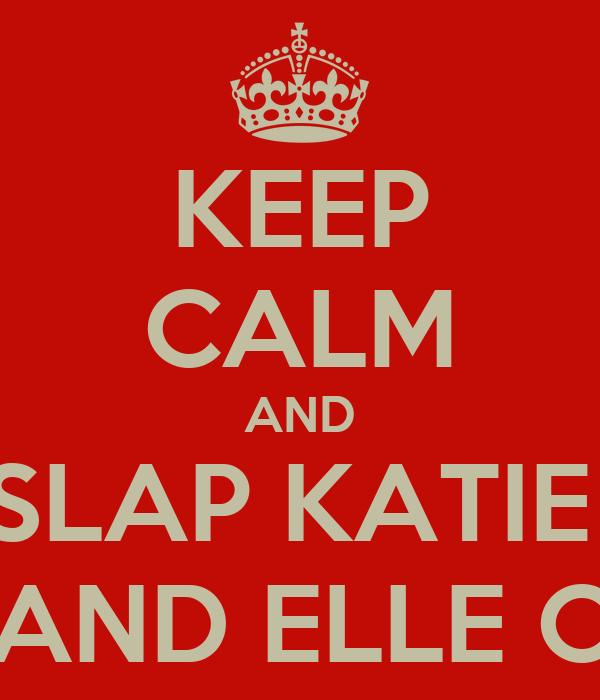 KEEP CALM AND SLAP KATIE  AND ELLE C